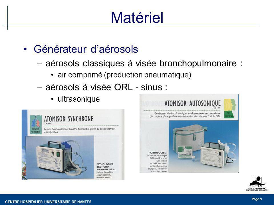 CENTRE HOSPITALIER UNIVERSITAIRE DE NANTES Page 9 Matériel Générateur daérosols –aérosols classiques à visée bronchopulmonaire : air comprimé (product