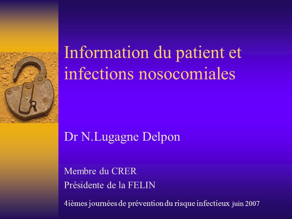 Information du patient et infections nosocomiales Dr N.Lugagne Delpon Membre du CRER Présidente de la FELIN 4ièmes journées de prévention du risque infectieux juin 2007