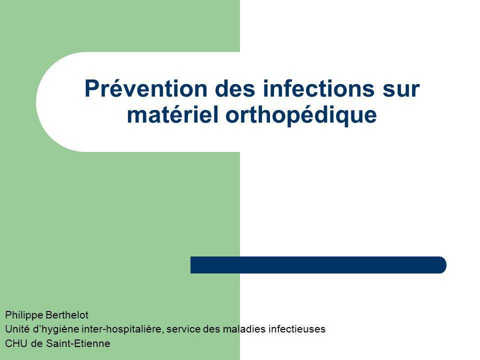 Prévention des infections sur matériel orthopédique Philippe Berthelot Unité dhygiène inter-hospitalière, service des maladies infectieuses CHU de Sai