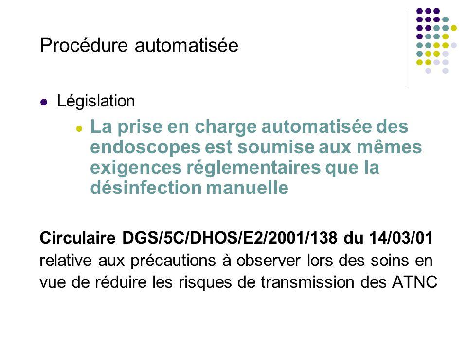 Procédure automatisée Législation La prise en charge automatisée des endoscopes est soumise aux mêmes exigences réglementaires que la désinfection manuelle Circulaire DGS/5C/DHOS/E2/2001/138 du 14/03/01 relative aux précautions à observer lors des soins en vue de réduire les risques de transmission des ATNC