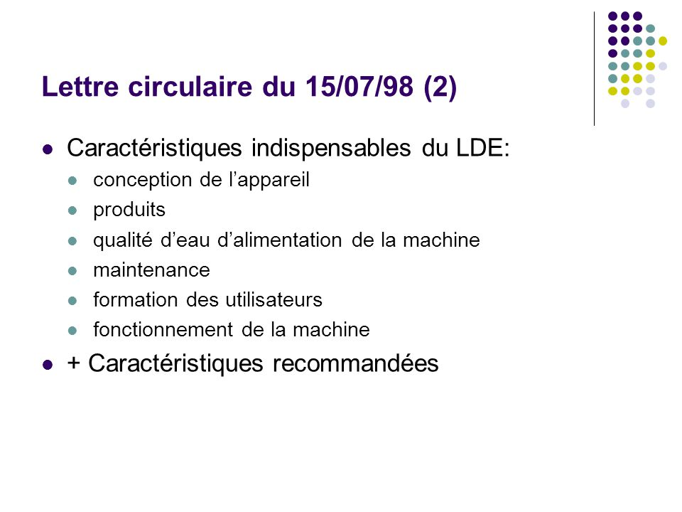 Lettre circulaire du 15/07/98 (2) Caractéristiques indispensables du LDE: conception de lappareil produits qualité deau dalimentation de la machine maintenance formation des utilisateurs fonctionnement de la machine + Caractéristiques recommandées