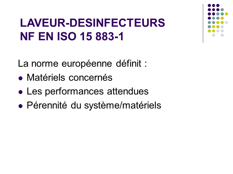 La norme européenne définit : Matériels concernés Les performances attendues Pérennité du système/matériels LAVEUR-DESINFECTEURS NF EN ISO 15 883-1