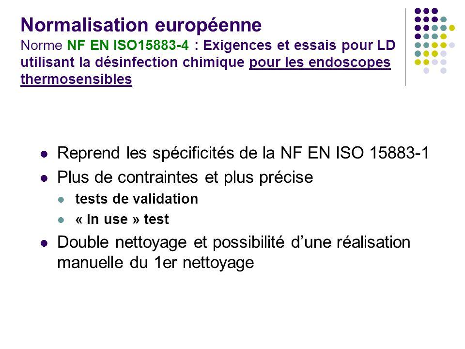 Normalisation européenne Norme NF EN ISO15883-4 : Exigences et essais pour LD utilisant la désinfection chimique pour les endoscopes thermosensibles Reprend les spécificités de la NF EN ISO 15883-1 Plus de contraintes et plus précise tests de validation « In use » test Double nettoyage et possibilité dune réalisation manuelle du 1er nettoyage