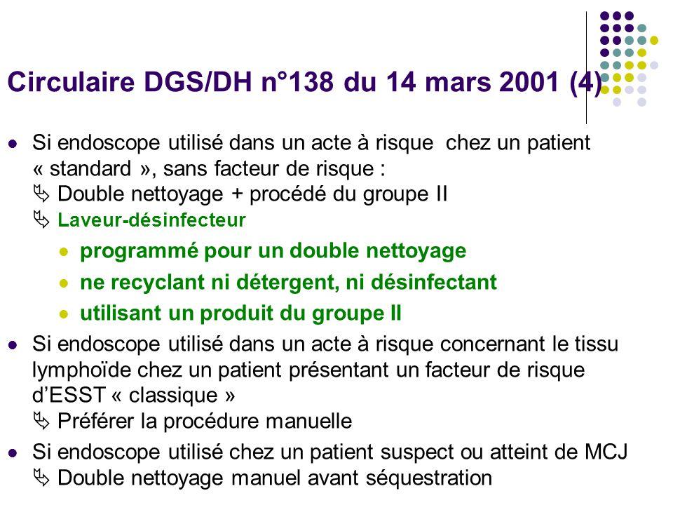 Circulaire DGS/DH n°138 du 14 mars 2001 (4) Si endoscope utilisé dans un acte à risque chez un patient « standard », sans facteur de risque : Double nettoyage + procédé du groupe II Laveur-désinfecteur programmé pour un double nettoyage ne recyclant ni détergent, ni désinfectant utilisant un produit du groupe II Si endoscope utilisé dans un acte à risque concernant le tissu lymphoïde chez un patient présentant un facteur de risque dESST « classique » Préférer la procédure manuelle Si endoscope utilisé chez un patient suspect ou atteint de MCJ Double nettoyage manuel avant séquestration