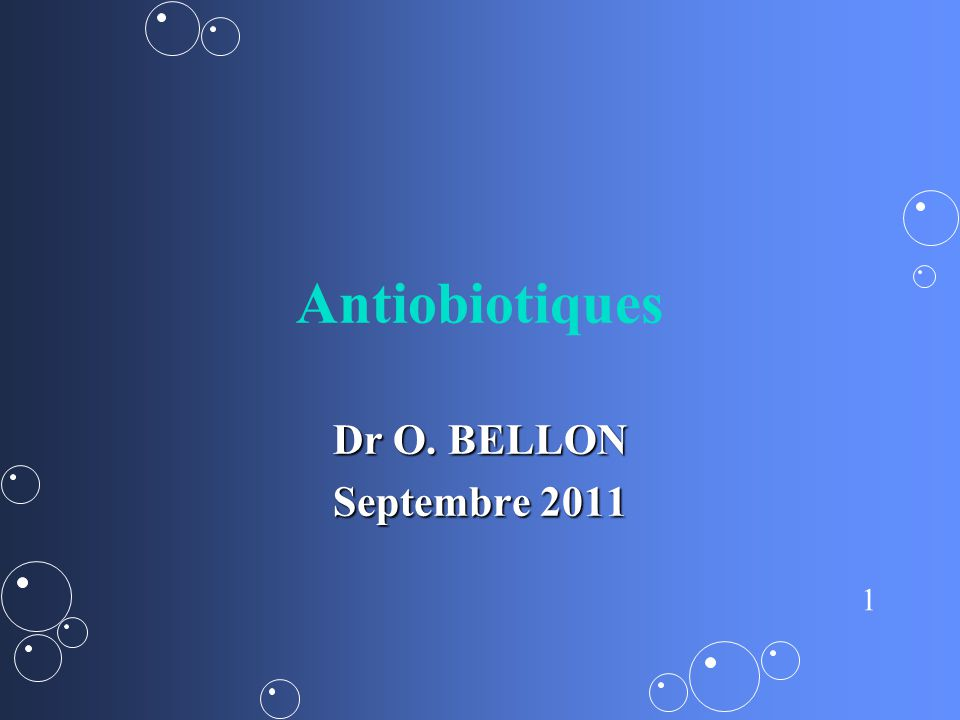 1 Antiobiotiques Dr O. BELLON Septembre 2011