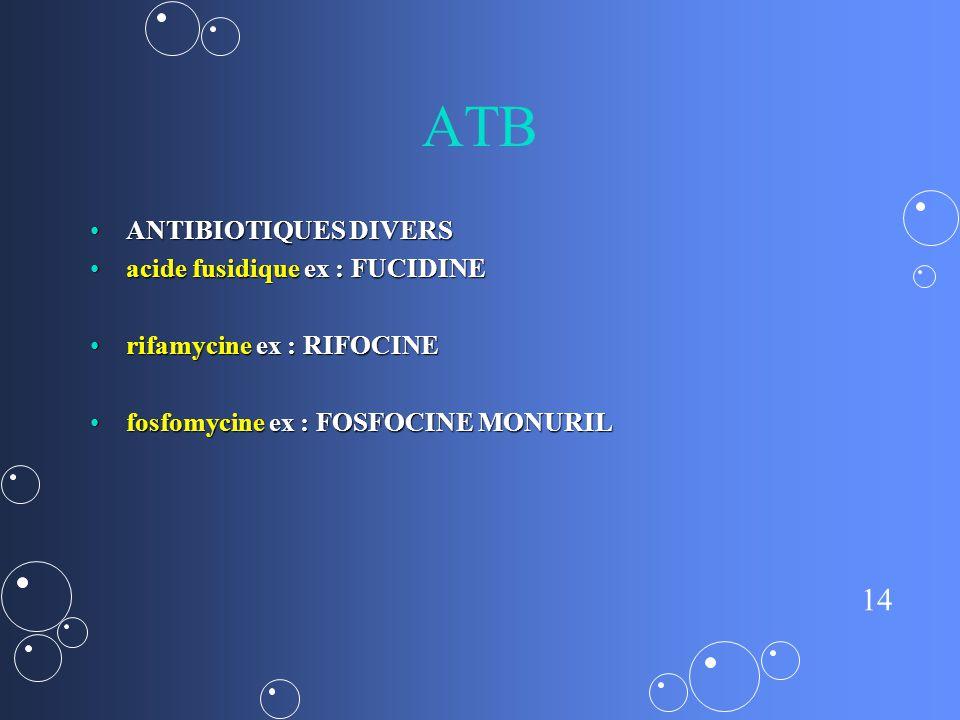 14 ATB ANTIBIOTIQUES DIVERSANTIBIOTIQUES DIVERS acide fusidique ex : FUCIDINEacide fusidique ex : FUCIDINE rifamycine ex : RIFOCINErifamycine ex : RIFOCINE fosfomycine ex : FOSFOCINE MONURILfosfomycine ex : FOSFOCINE MONURIL
