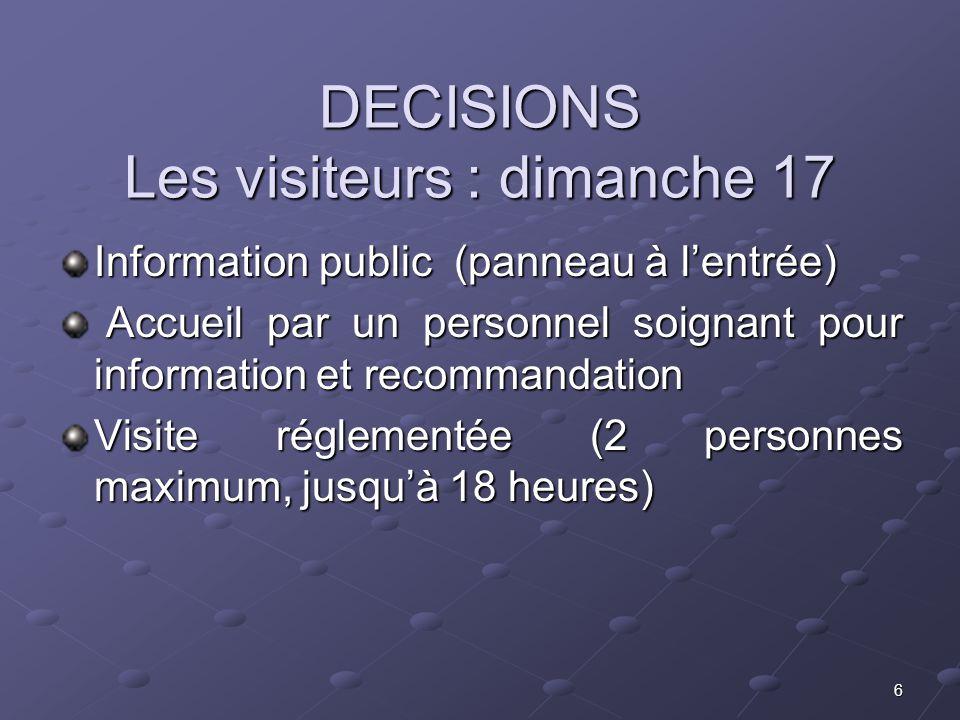 6 DECISIONS Les visiteurs : dimanche 17 Information public (panneau à lentrée) Accueil par un personnel soignant pour information et recommandation Ac