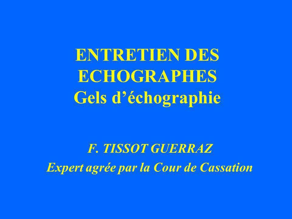 ENTRETIEN DES ECHOGRAPHES Gels déchographie F. TISSOT GUERRAZ Expert agrée par la Cour de Cassation
