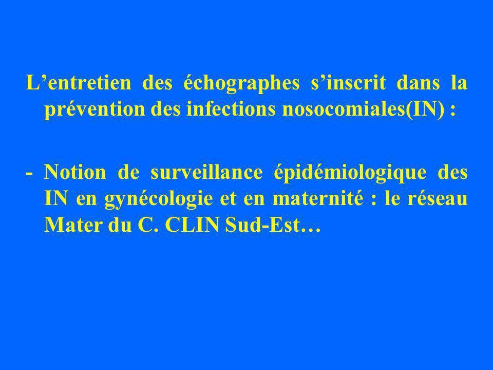 Lentretien des échographes sinscrit dans la prévention des infections nosocomiales(IN) : - Notion de surveillance épidémiologique des IN en gynécologie et en maternité : le réseau Mater du C.