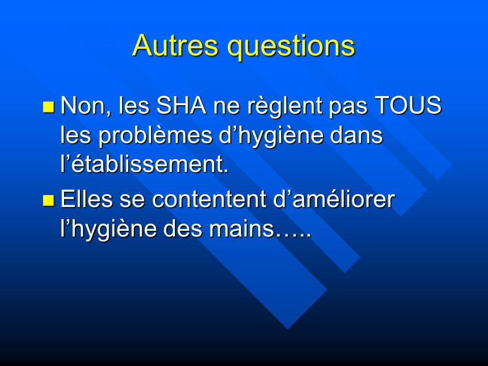 Autres questions Non, les SHA ne règlent pas TOUS les problèmes dhygiène dans létablissement. Non, les SHA ne règlent pas TOUS les problèmes dhygiène