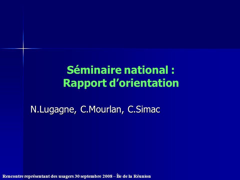 Rencontre représentant des usagers 30 septembre 2008 – Île de la Réunion Séminaire national : Rapport dorientation N.Lugagne, C.Mourlan, C.Simac