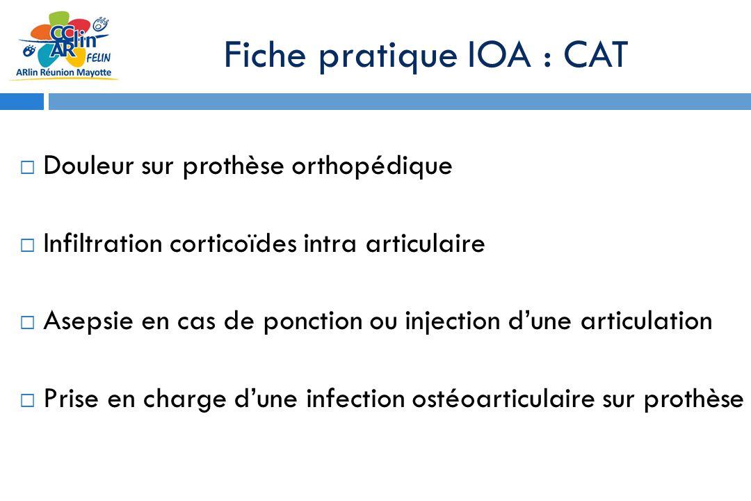 Fiche pratique IOA : CAT Douleur sur prothèse orthopédique Infiltration corticoïdes intra articulaire Asepsie en cas de ponction ou injection dune articulation Prise en charge dune infection ostéoarticulaire sur prothèse
