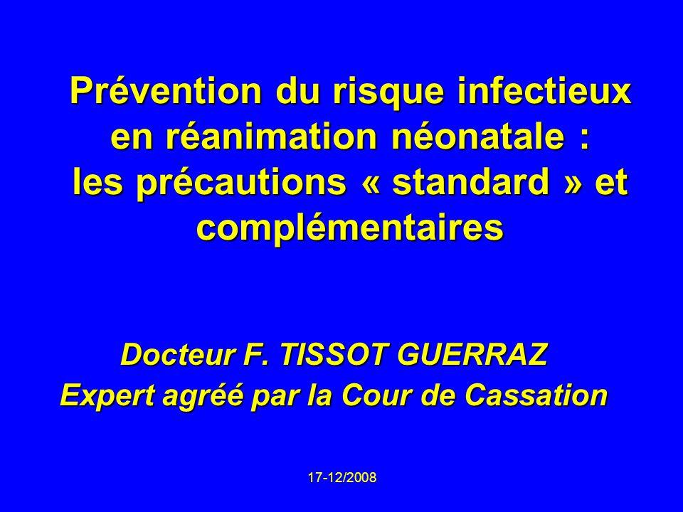 17-12/2008 Prévention du risque infectieux en réanimation néonatale : les précautions « standard » et complémentaires Docteur F. TISSOT GUERRAZ Expert