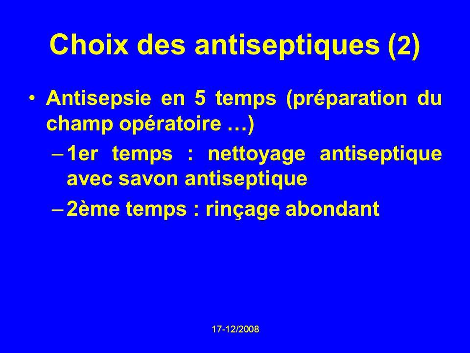 17-12/2008 Choix des antiseptiques ( 2 ) Antisepsie en 5 temps (préparation du champ opératoire …) –1er temps : nettoyage antiseptique avec savon anti