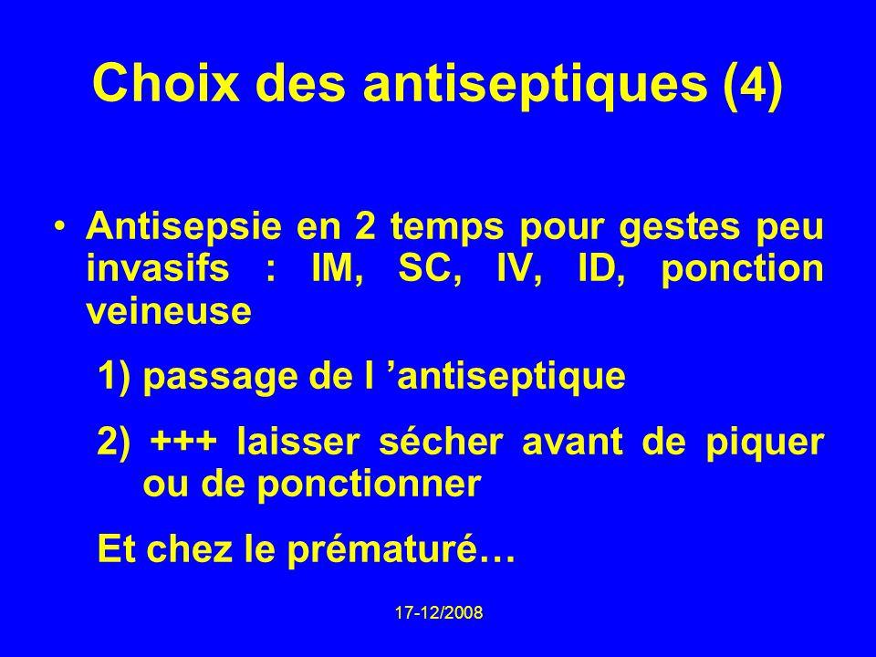 17-12/2008 Choix des antiseptiques ( 4 ) Antisepsie en 2 temps pour gestes peu invasifs : IM, SC, IV, ID, ponction veineuse 1) passage de l antiseptique 2) +++ laisser sécher avant de piquer ou de ponctionner Et chez le prématuré…
