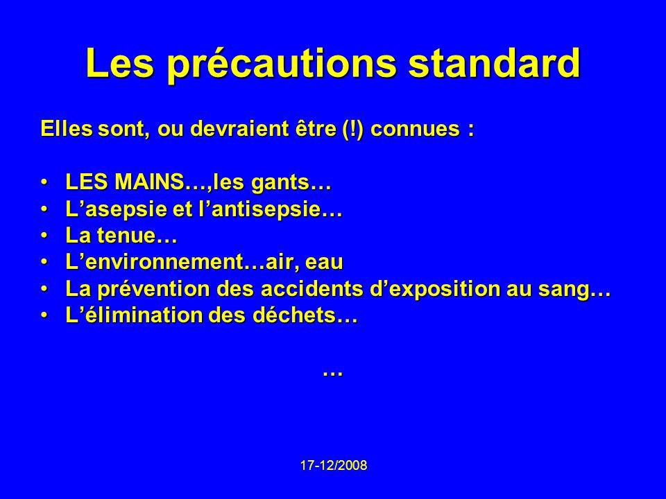 17-12/2008 Les précautions standard Elles sont, ou devraient être (!) connues : LES MAINS…,les gants…LES MAINS…,les gants… Lasepsie et lantisepsie…Las