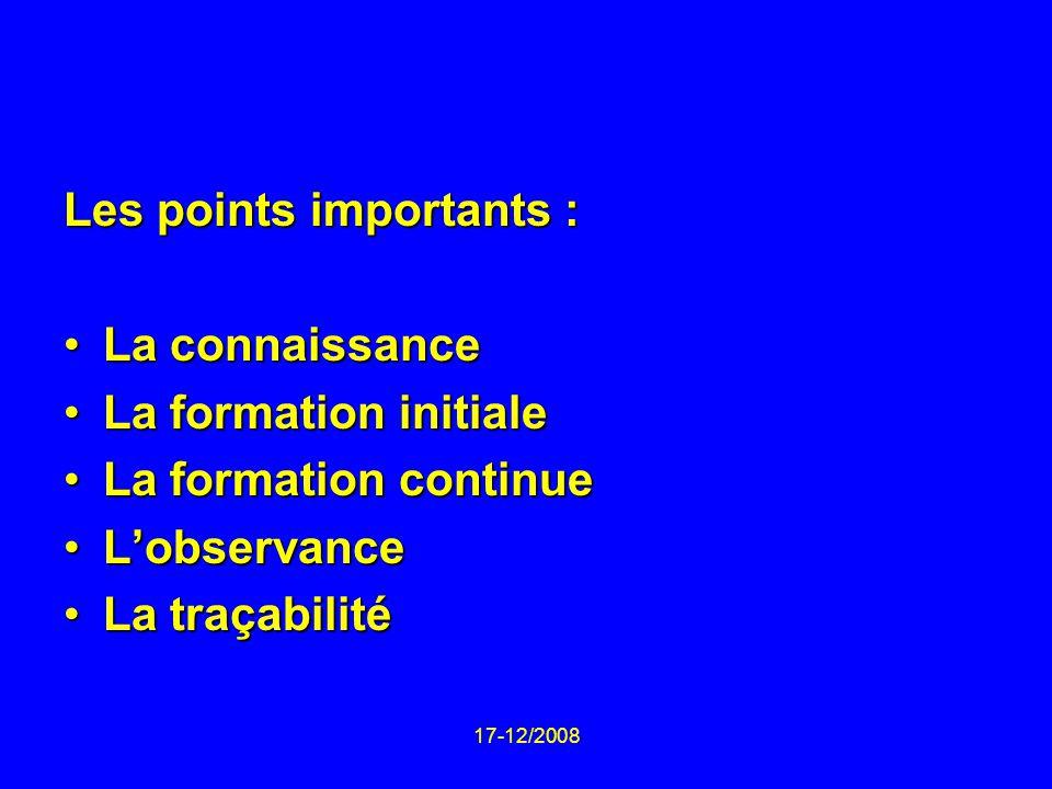 17-12/2008 Les points importants : La connaissanceLa connaissance La formation initialeLa formation initiale La formation continueLa formation continue LobservanceLobservance La traçabilitéLa traçabilité