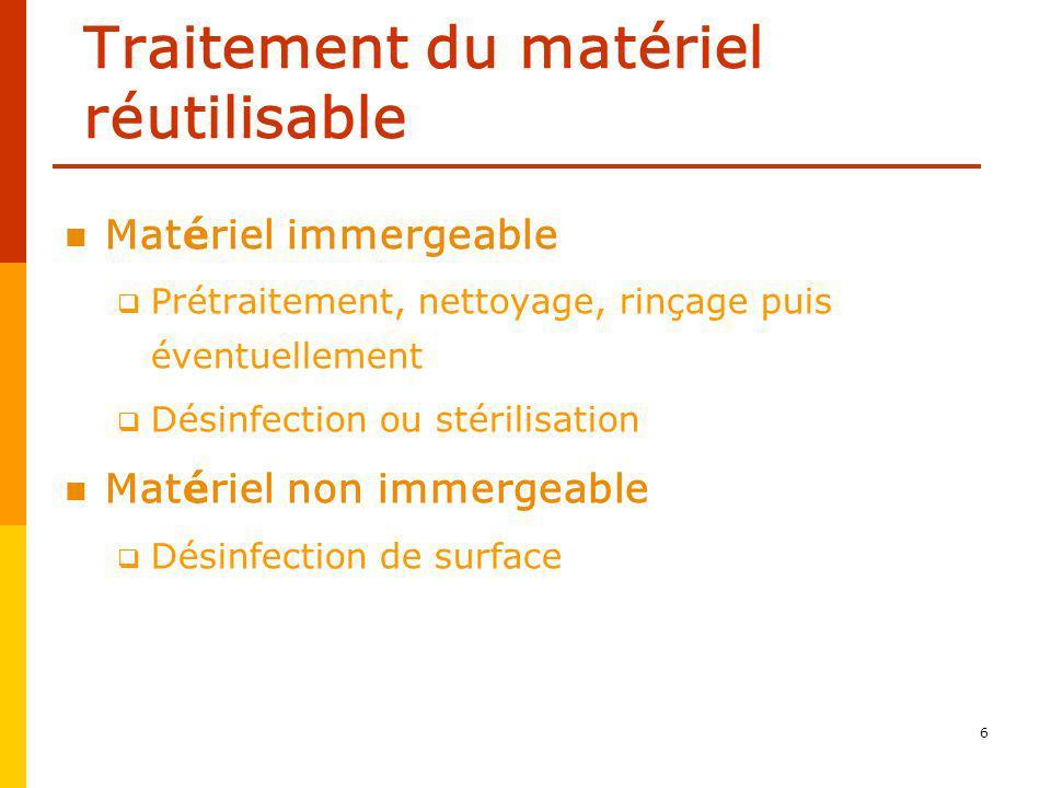 6 Traitement du matériel réutilisable Matériel immergeable Prétraitement, nettoyage, rinçage puis éventuellement Désinfection ou stérilisation Matériel non immergeable Désinfection de surface