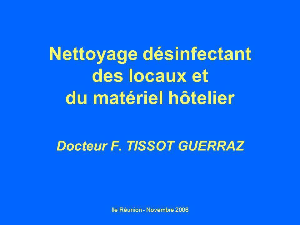 Ile Réunion - Novembre 2006 Nettoyage désinfectant des locaux et du matériel hôtelier Docteur F. TISSOT GUERRAZ