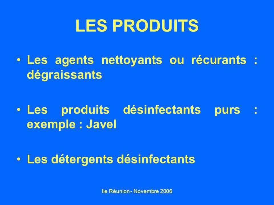 Ile Réunion - Novembre 2006 LES PRODUITS Les agents nettoyants ou récurants : dégraissants Les produits désinfectants purs : exemple : Javel Les détergents désinfectants
