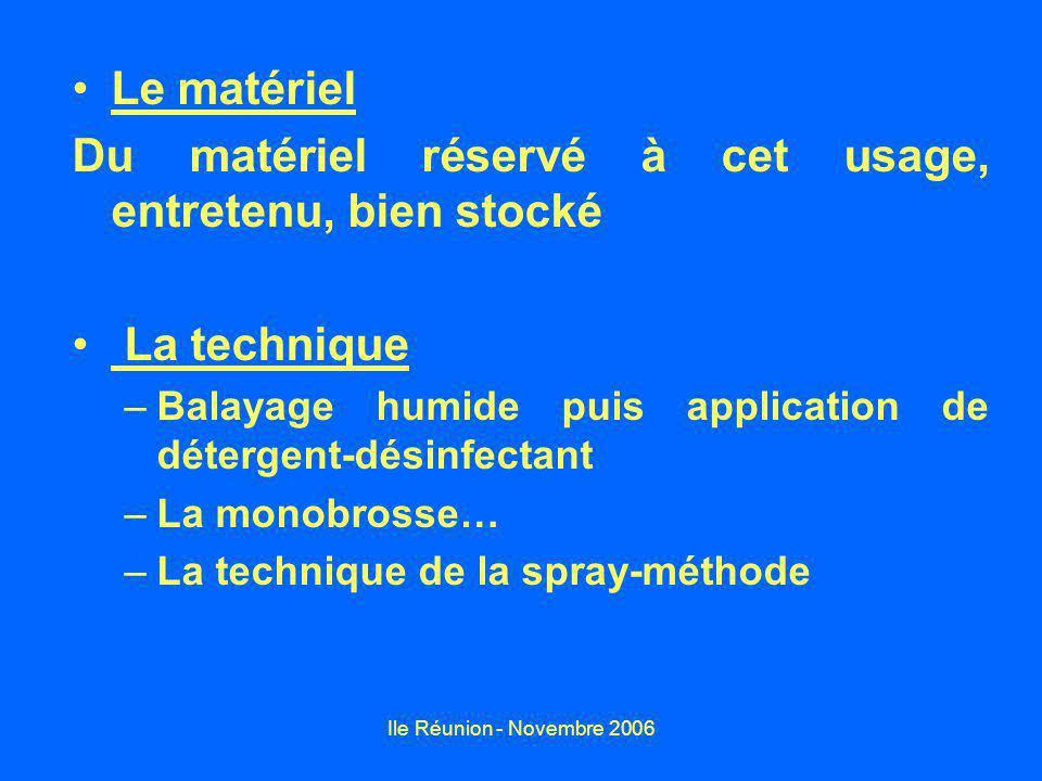Ile Réunion - Novembre 2006 Le matériel Du matériel réservé à cet usage, entretenu, bien stocké La technique –Balayage humide puis application de déte