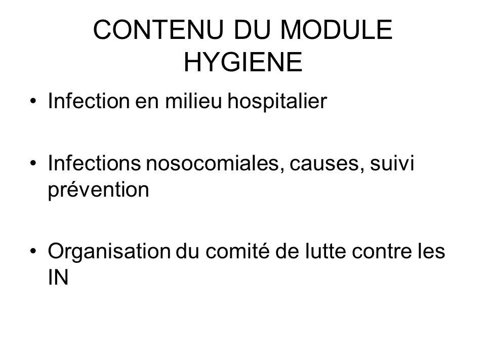CONTENU DU MODULE HYGIENE Infection en milieu hospitalier Infections nosocomiales, causes, suivi prévention Organisation du comité de lutte contre les