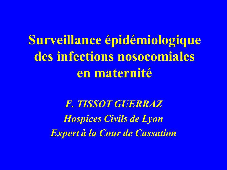 Surveillance épidémiologique des infections nosocomiales en maternité F. TISSOT GUERRAZ Hospices Civils de Lyon Expert à la Cour de Cassation