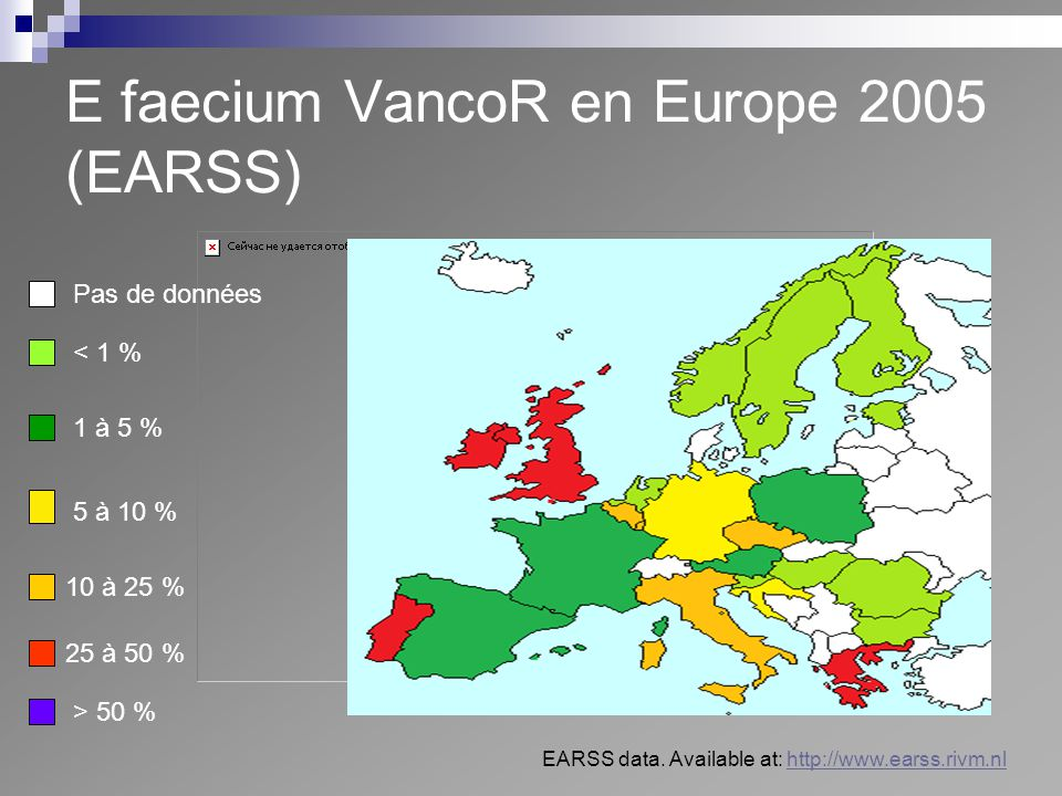 E faecium VancoR en Europe 2005 (EARSS) Pas de données < 1 % 1 à 5 % 10 à 25 % 25 à 50 % > 50 % 5 à 10 % EARSS data. Available at: http://www.earss.ri