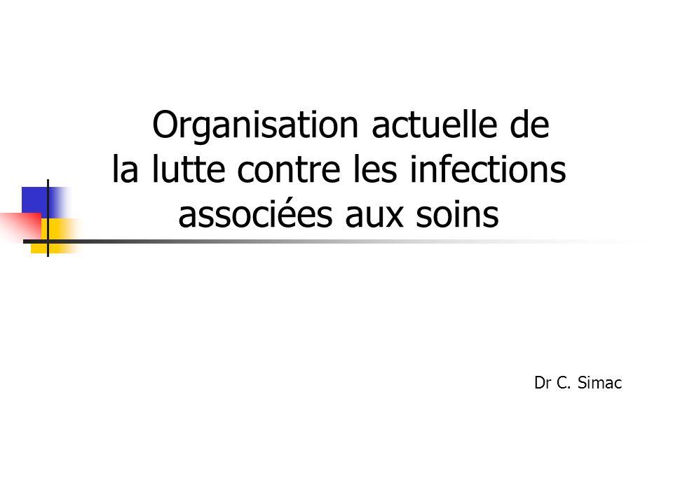 Organisation actuelle de la lutte contre les infections associées aux soins Dr C. Simac