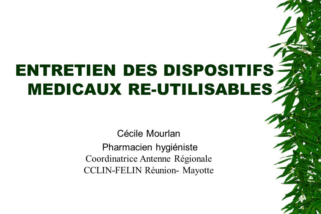 ENTRETIEN DES DISPOSITIFS MEDICAUX RE-UTILISABLES Cécile Mourlan Pharmacien hygiéniste Coordinatrice Antenne Régionale CCLIN-FELIN Réunion- Mayotte