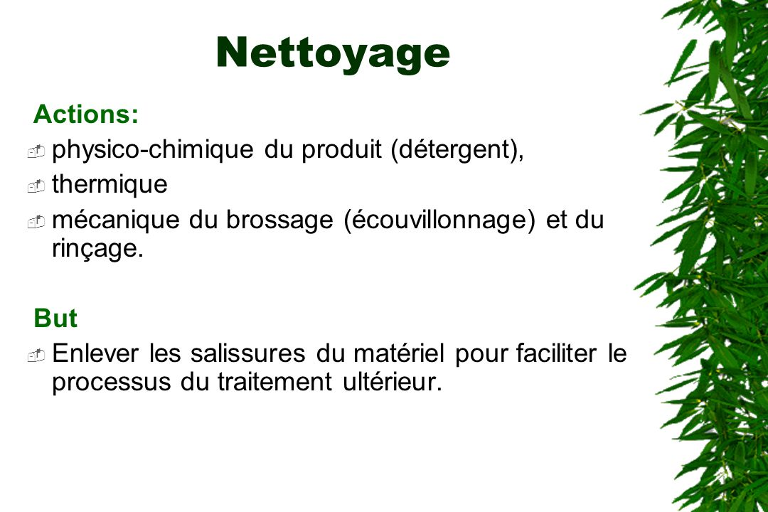 Nettoyage Actions: physico-chimique du produit (détergent), thermique mécanique du brossage (écouvillonnage) et du rinçage. But Enlever les salissures