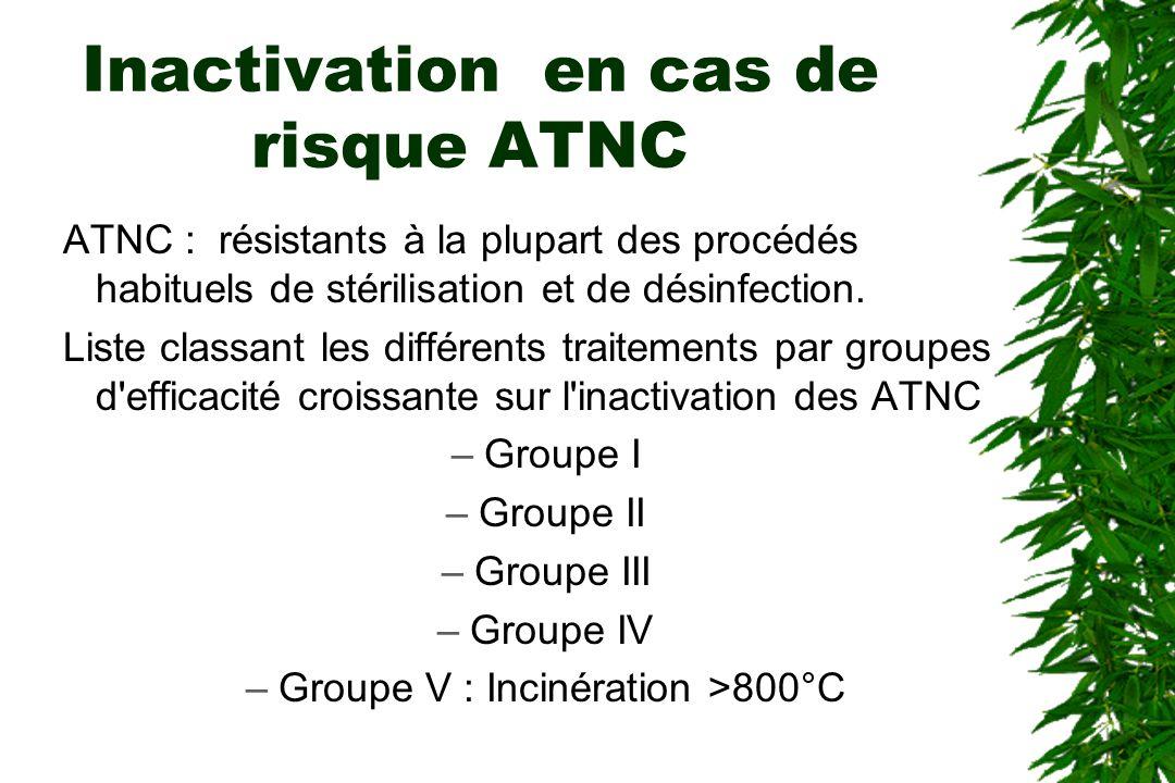 Inactivation en cas de risque ATNC ATNC : résistants à la plupart des procédés habituels de stérilisation et de désinfection.