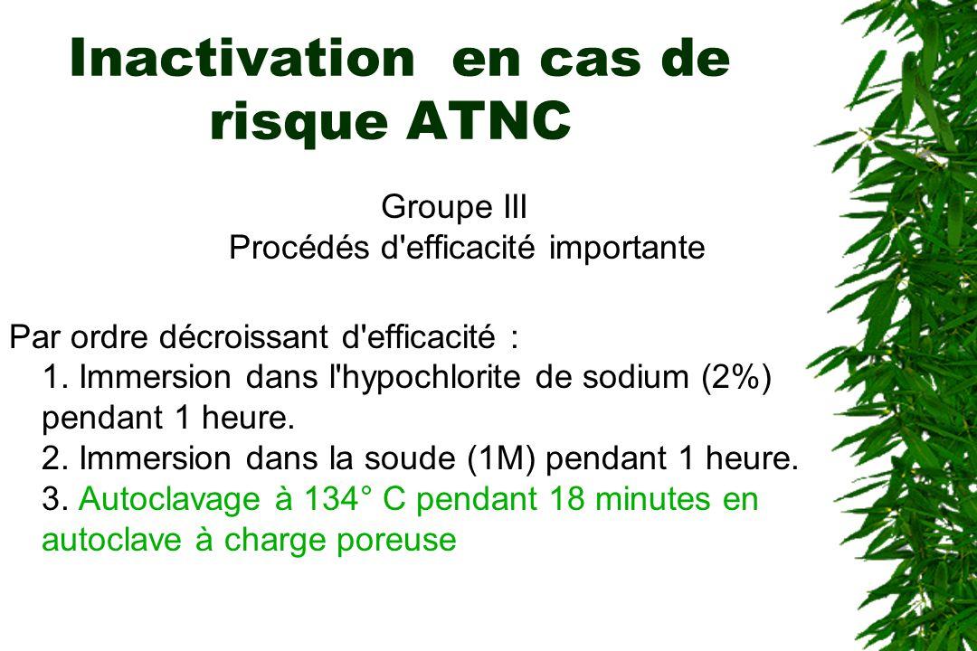 Inactivation en cas de risque ATNC Groupe III Procédés d'efficacité importante Par ordre décroissant d'efficacité : 1. Immersion dans l'hypochlorite d