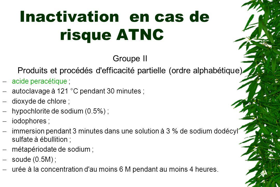 Inactivation en cas de risque ATNC Groupe II Produits et procédés d efficacité partielle (ordre alphabétique) –acide peracétique ; –autoclavage à 121 °C pendant 30 minutes ; –dioxyde de chlore ; –hypochlorite de sodium (0.5%) ; –iodophores ; –immersion pendant 3 minutes dans une solution à 3 % de sodium dodécyl sulfate à ébullition ; –métapériodate de sodium ; –soude (0.5M) ; –urée à la concentration d au moins 6 M pendant au moins 4 heures.