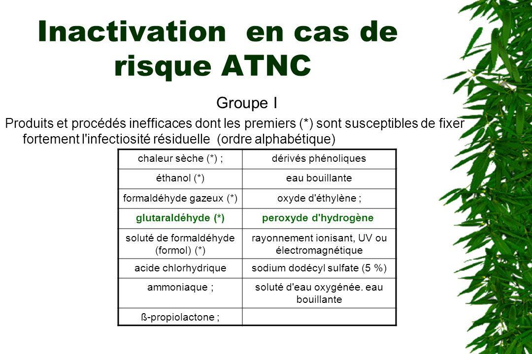 Inactivation en cas de risque ATNC Groupe I Produits et procédés inefficaces dont les premiers (*) sont susceptibles de fixer fortement l infectiosité résiduelle (ordre alphabétique) chaleur sèche (*) ;dérivés phénoliques éthanol (*)eau bouillante formaldéhyde gazeux (*)oxyde d éthylène ; glutaraldéhyde (*)peroxyde d hydrogène soluté de formaldéhyde (formol) (*) rayonnement ionisant, UV ou électromagnétique acide chlorhydriquesodium dodécyl sulfate (5 %) ammoniaque ;soluté d eau oxygénée.