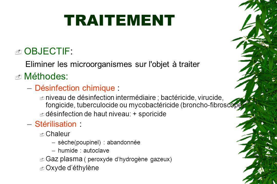 TRAITEMENT OBJECTIF: Eliminer les microorganismes sur l objet à traiter Méthodes: –Désinfection chimique : niveau de désinfection intermédiaire ; bactéricide, virucide, fongicide, tuberculocide ou mycobactéricide (broncho-fibroscope) désinfection de haut niveau: + sporicide –Stérilisation : Chaleur –sèche(poupinel) : abandonnée –humide : autoclave Gaz plasma ( peroxyde dhydrogène gazeux) Oxyde déthylène