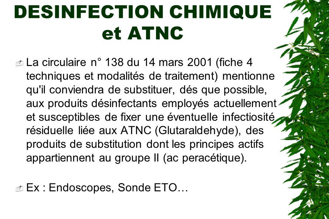 DESINFECTION CHIMIQUE et ATNC La circulaire n° 138 du 14 mars 2001 (fiche 4 techniques et modalités de traitement) mentionne qu il conviendra de substituer, dés que possible, aux produits désinfectants employés actuellement et susceptibles de fixer une éventuelle infectiosité résiduelle liée aux ATNC (Glutaraldehyde), des produits de substitution dont les principes actifs appartiennent au groupe II (ac peracétique).