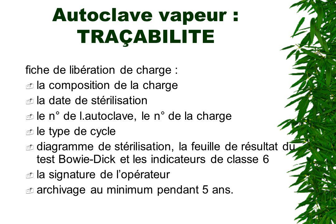 Autoclave vapeur : TRAÇABILITE fiche de libération de charge : la composition de la charge la date de stérilisation le n° de l.autoclave, le n° de la
