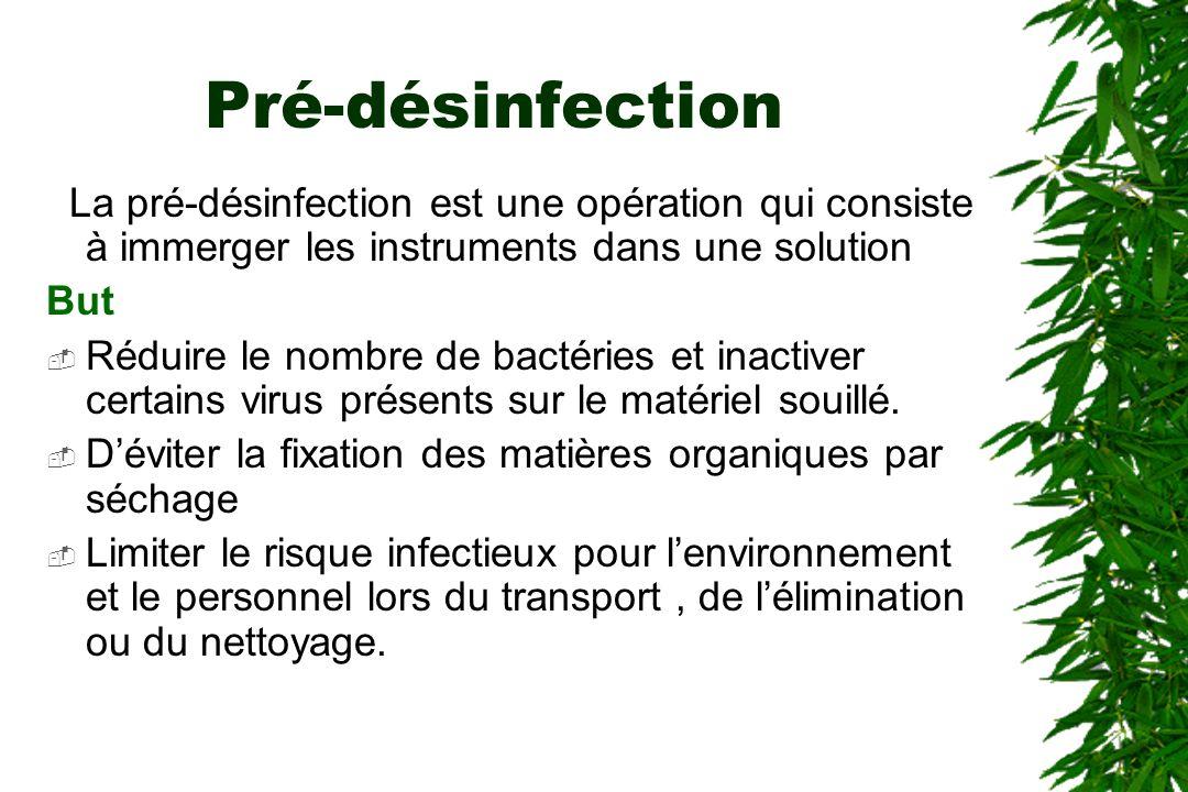 Pré-désinfection La pré-désinfection est une opération qui consiste à immerger les instruments dans une solution But Réduire le nombre de bactéries et inactiver certains virus présents sur le matériel souillé.