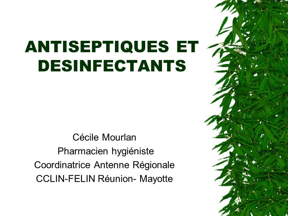 ANTISEPTIQUES ET DESINFECTANTS Cécile Mourlan Pharmacien hygiéniste Coordinatrice Antenne Régionale CCLIN-FELIN Réunion- Mayotte