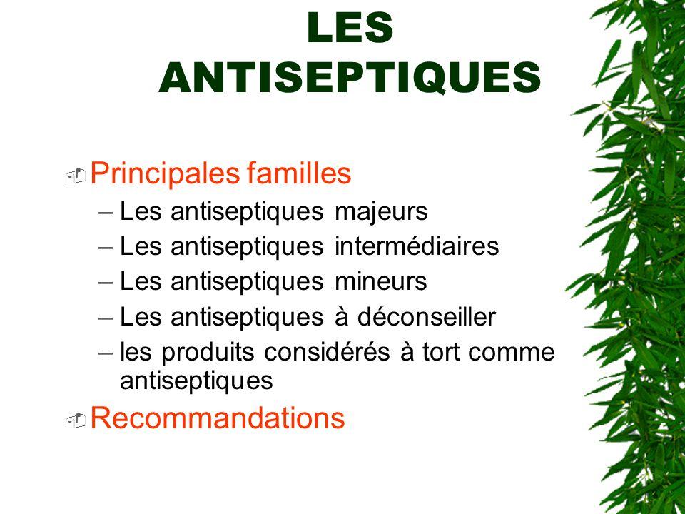LES ANTISEPTIQUES Principales familles –Les antiseptiques majeurs –Les antiseptiques intermédiaires –Les antiseptiques mineurs –Les antiseptiques à déconseiller –les produits considérés à tort comme antiseptiques Recommandations