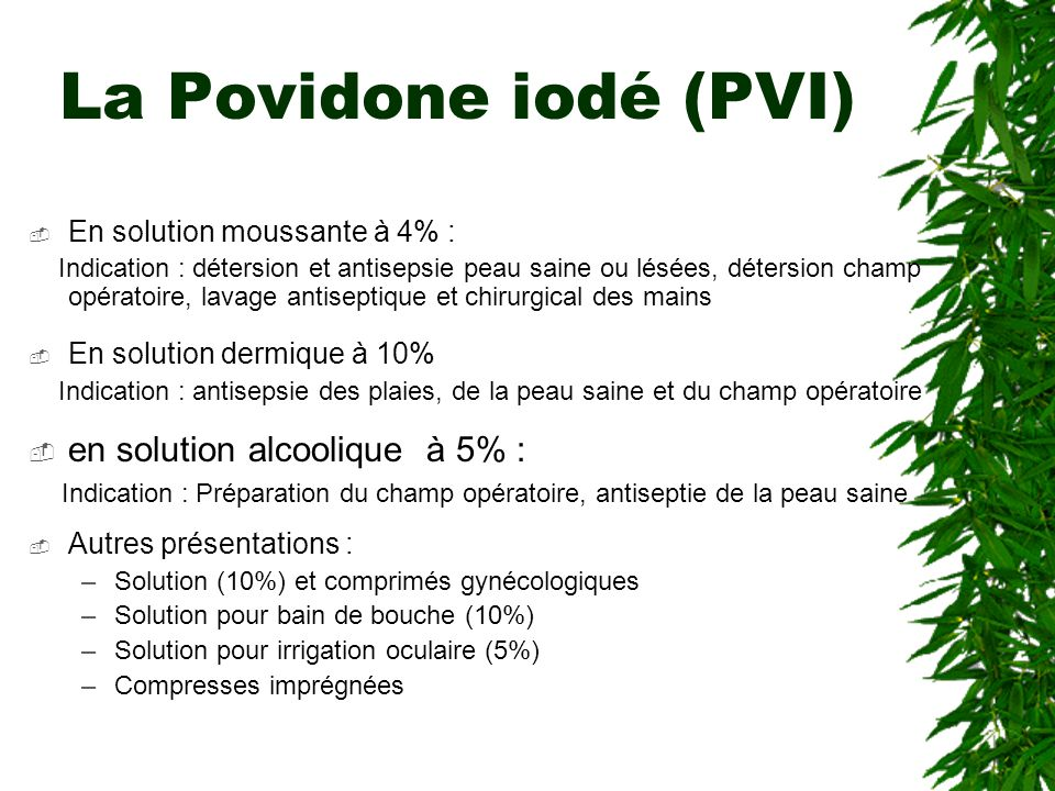 La Povidone iodé (PVI) En solution moussante à 4% : Indication : détersion et antisepsie peau saine ou lésées, détersion champ opératoire, lavage anti