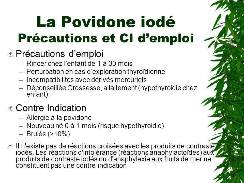 La Povidone iodé Précautions et CI demploi Précautions demploi –Rincer chez lenfant de 1 à 30 mois –Perturbation en cas dexploration thyroïdienne –Incompatibilités avec dérivés mercuriels –Déconseillée Grossesse, allaitement (hypothyroidie chez enfant) Contre Indication –Allergie à la povidone –Nouveau né 0 à 1 mois (risque hypothyroidie) –Brulés (>10%) Il n existe pas de réactions croisées avec les produits de contraste iodés.