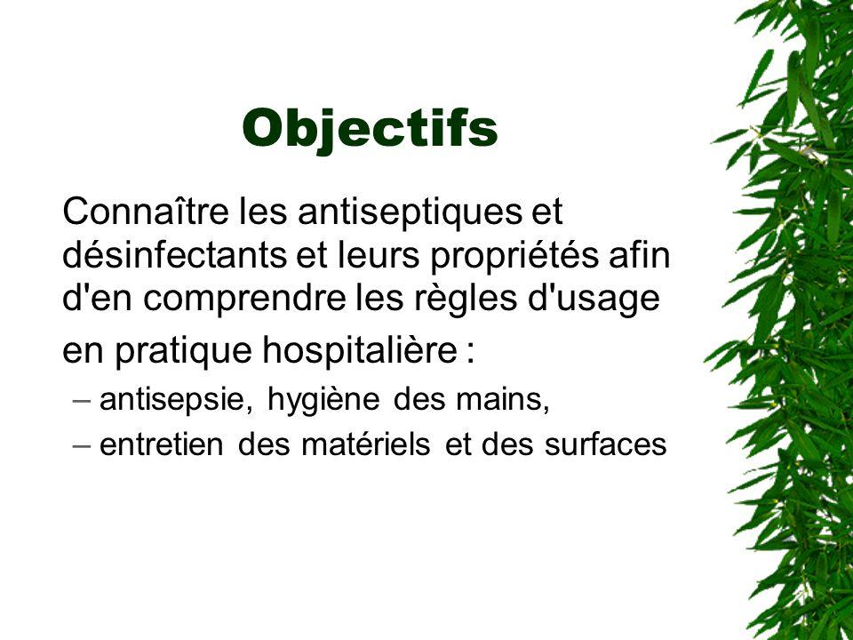 Objectifs Connaître les antiseptiques et désinfectants et leurs propriétés afin d en comprendre les règles d usage en pratique hospitalière : –antisepsie, hygiène des mains, –entretien des matériels et des surfaces
