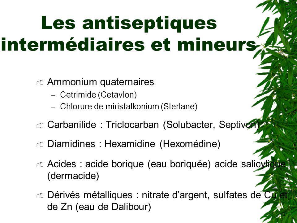 Les antiseptiques intermédiaires et mineurs Ammonium quaternaires –Cetrimide (Cetavlon) –Chlorure de miristalkonium (Sterlane) Carbanilide : Triclocarban (Solubacter, Septivon) Diamidines : Hexamidine (Hexomédine) Acides : acide borique (eau boriquée) acide salicylique (dermacide) Dérivés métalliques : nitrate dargent, sulfates de Cu et de Zn (eau de Dalibour)