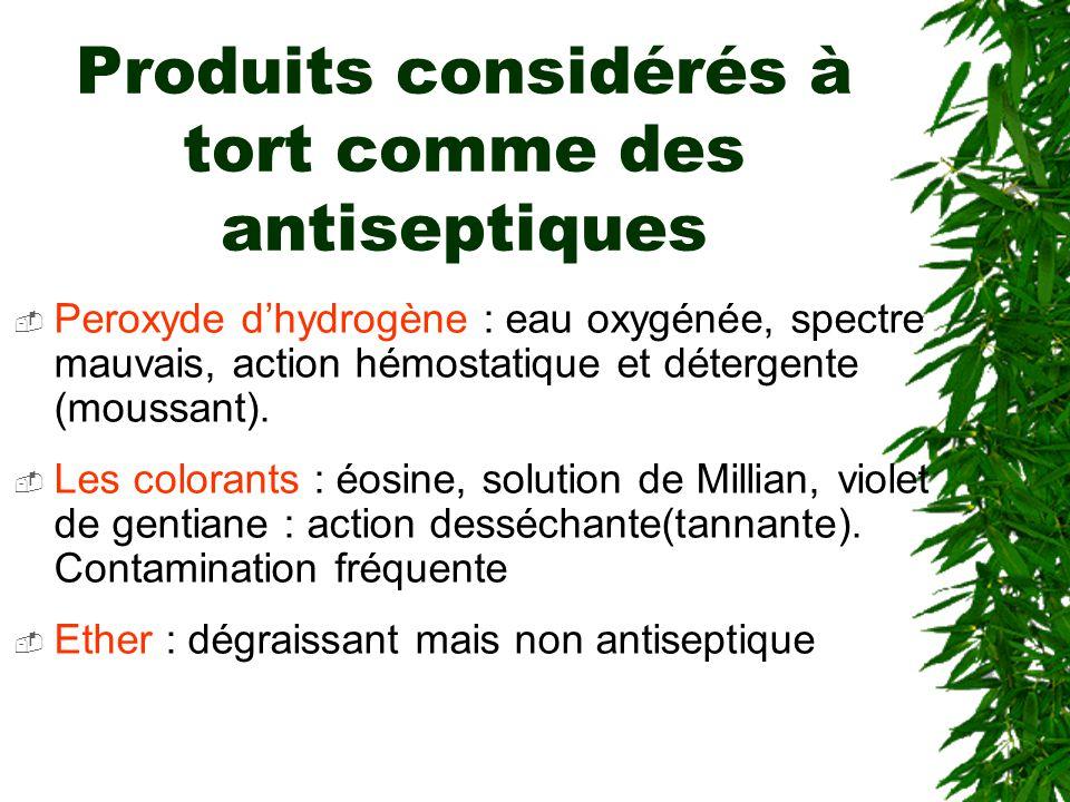 Produits considérés à tort comme des antiseptiques Peroxyde dhydrogène : eau oxygénée, spectre mauvais, action hémostatique et détergente (moussant).