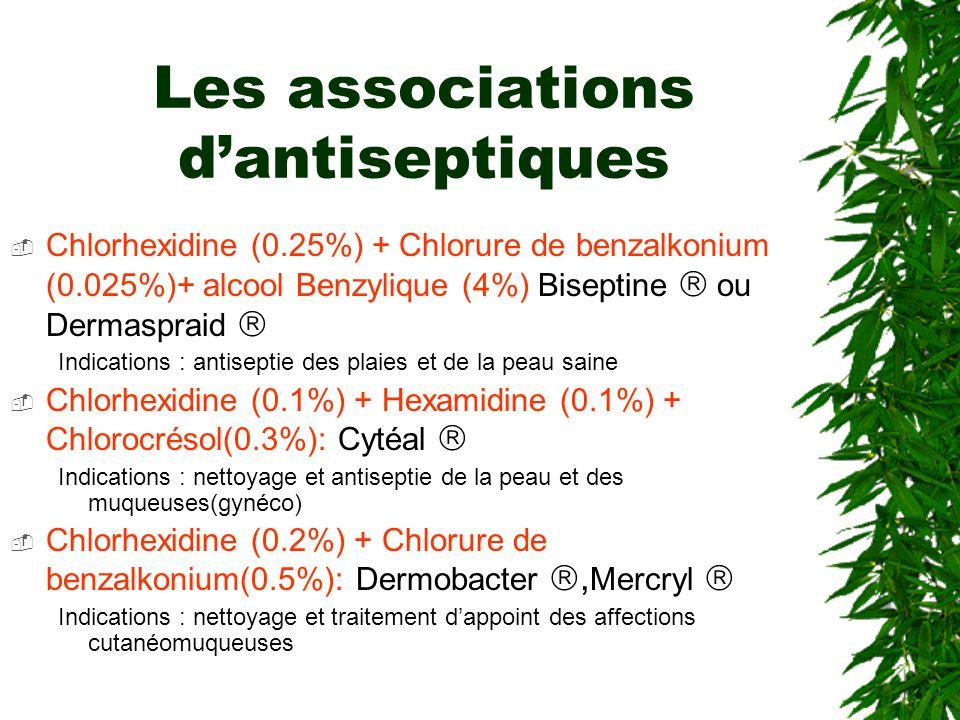 Les associations dantiseptiques Chlorhexidine (0.25%) + Chlorure de benzalkonium (0.025%)+ alcool Benzylique (4%) Biseptine ou Dermaspraid Indications : antiseptie des plaies et de la peau saine Chlorhexidine (0.1%) + Hexamidine (0.1%) + Chlorocrésol(0.3%): Cytéal Indications : nettoyage et antiseptie de la peau et des muqueuses(gynéco) Chlorhexidine (0.2%) + Chlorure de benzalkonium(0.5%): Dermobacter, Mercryl Indications : nettoyage et traitement dappoint des affections cutanéomuqueuses