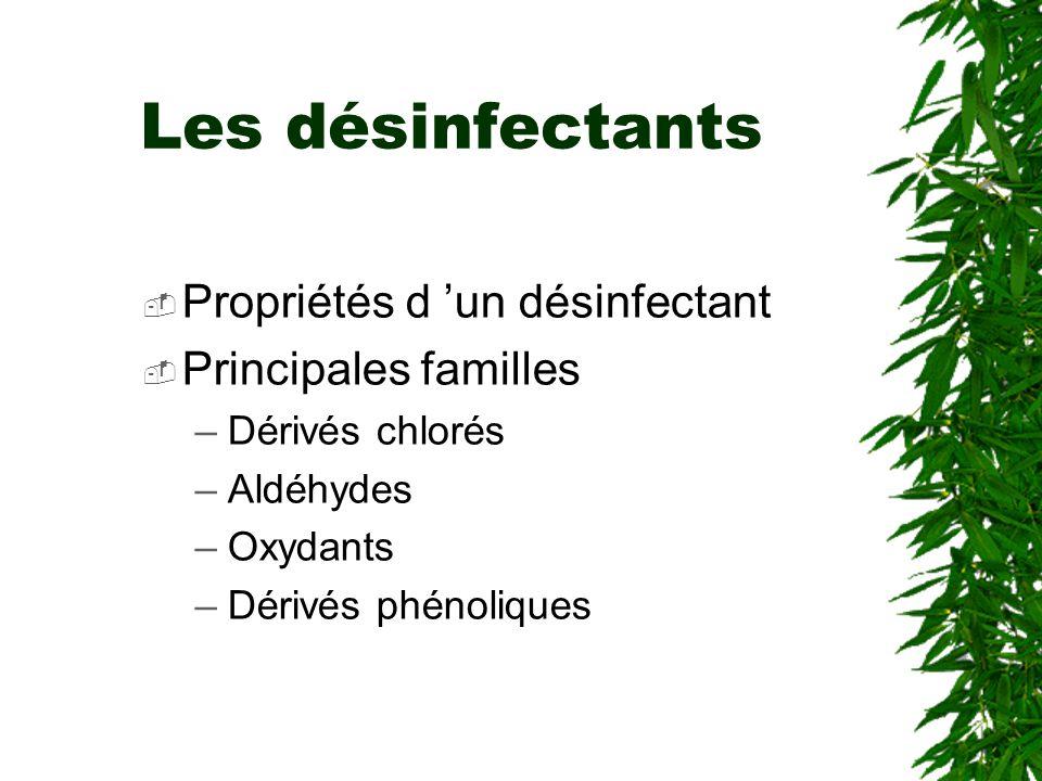 Les désinfectants Propriétés d un désinfectant Principales familles –Dérivés chlorés –Aldéhydes –Oxydants –Dérivés phénoliques