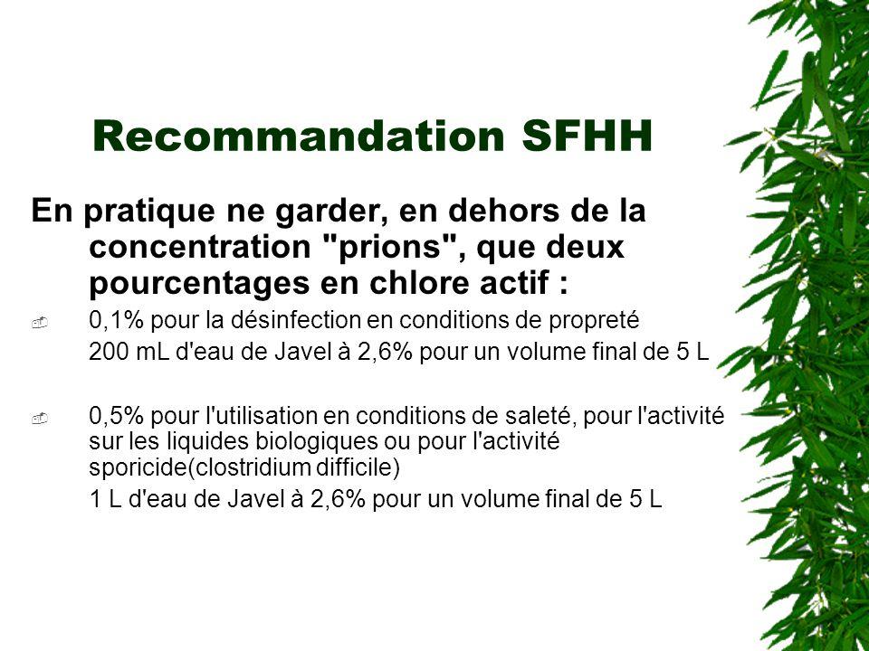 Recommandation SFHH En pratique ne garder, en dehors de la concentration prions , que deux pourcentages en chlore actif : 0,1% pour la désinfection en conditions de propreté 200 mL d eau de Javel à 2,6% pour un volume final de 5 L 0,5% pour l utilisation en conditions de saleté, pour l activité sur les liquides biologiques ou pour l activité sporicide(clostridium difficile) 1 L d eau de Javel à 2,6% pour un volume final de 5 L