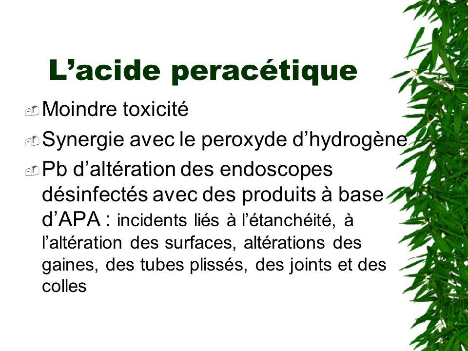 Lacide peracétique Moindre toxicité Synergie avec le peroxyde dhydrogène Pb daltération des endoscopes désinfectés avec des produits à base dAPA : incidents liés à létanchéité, à laltération des surfaces, altérations des gaines, des tubes plissés, des joints et des colles